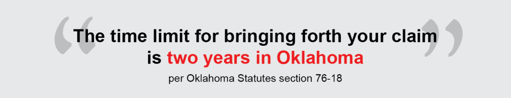 The time limit for bringing forth your claim is two years in Oklahoma, per Oklahoma Statutes section 76-18.